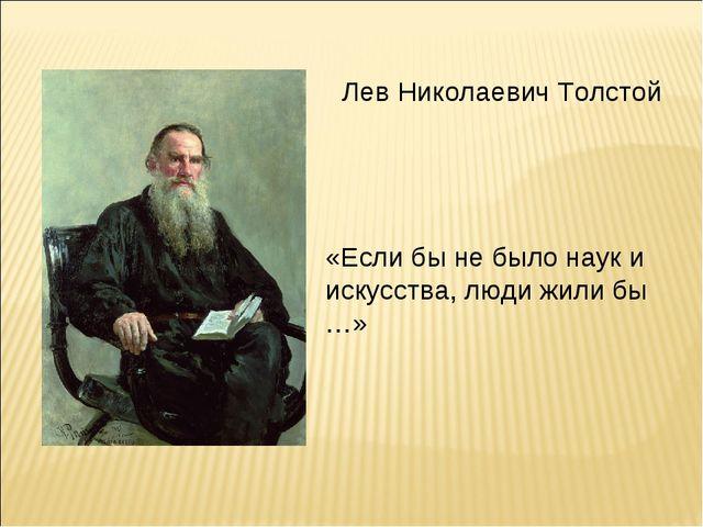 Лев Николаевич Толстой «Если бы не было наук и искусства, люди жили бы …»