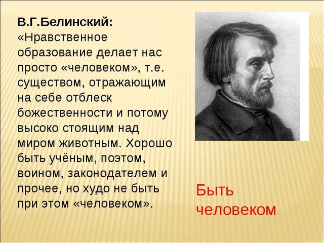 В.Г.Белинский: «Нравственное образование делает нас просто «человеком», т.е....