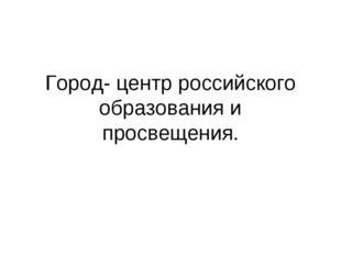 Город- центр российского образования и просвещения.