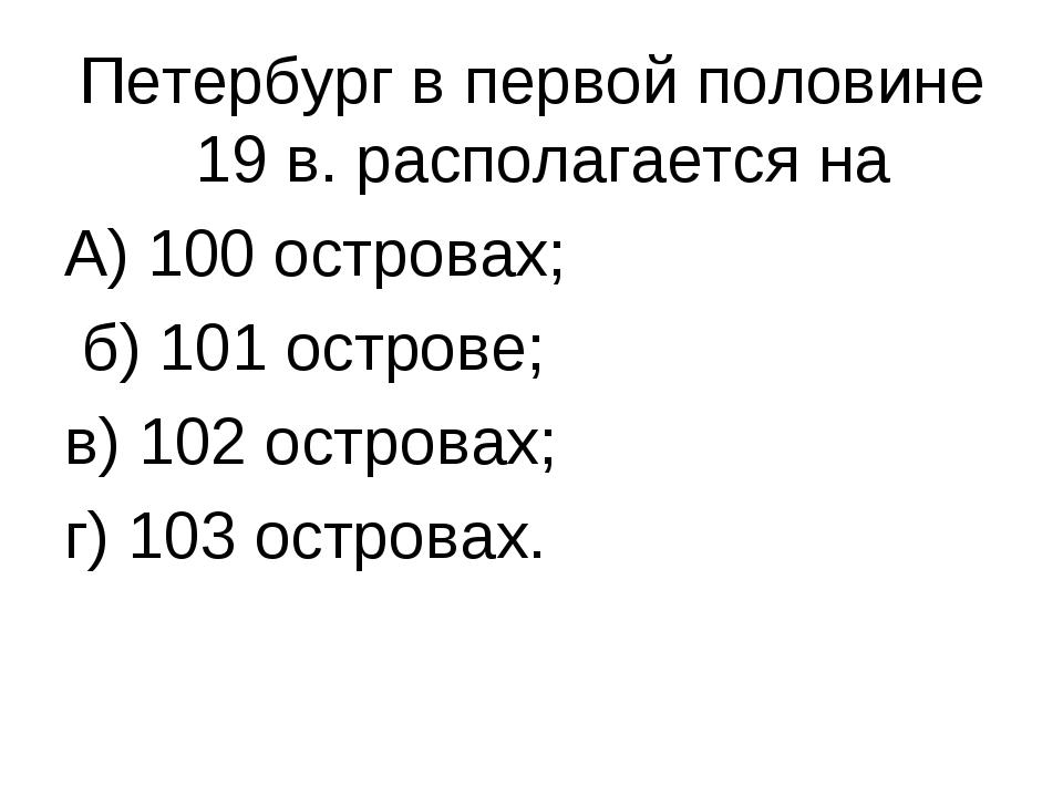 Петербург в первой половине 19 в. располагается на А) 100 островах; б) 101 ос...