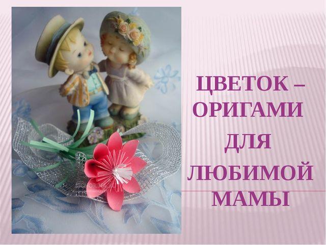 ЦВЕТОК – ОРИГАМИ ДЛЯ ЛЮБИМОЙ МАМЫ