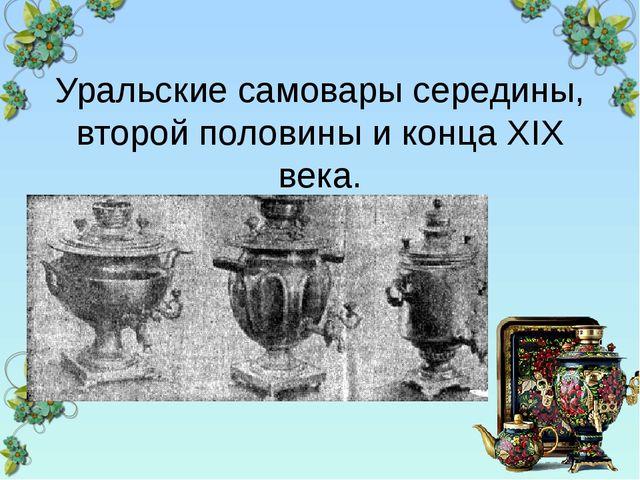 Уральские самовары середины, второй половины и конца XIX века.