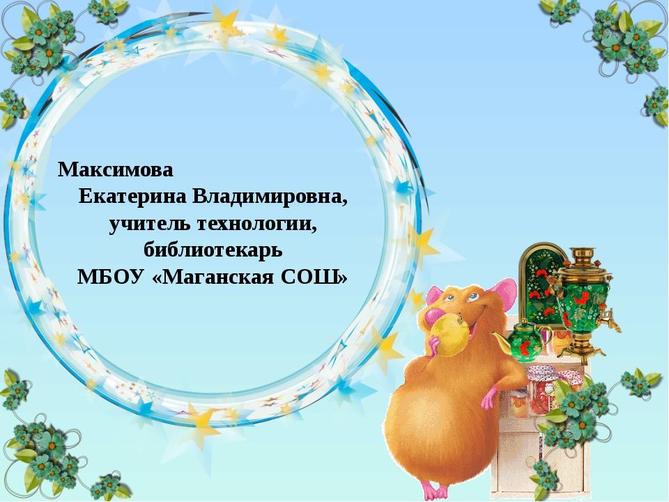Максимова Екатерина Владимировна, учитель технологии, библиотекарь МБОУ «Мага...