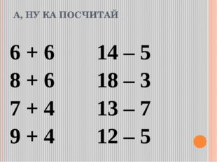 А, НУ КА ПОСЧИТАЙ 6 + 614 – 5 8 + 618 – 3 7 + 413 – 7 9 + 412