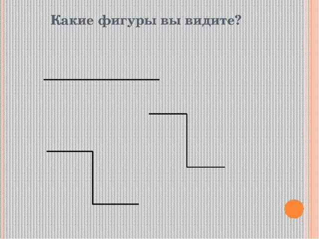 Какие фигуры вы видите? .