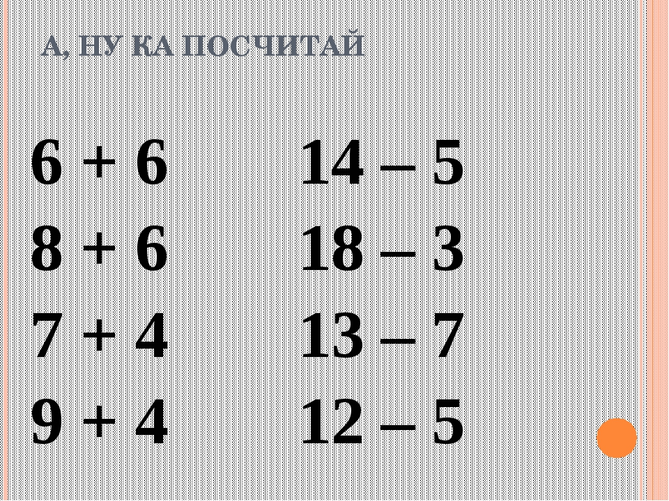 А, НУ КА ПОСЧИТАЙ 6 + 614 – 5 8 + 618 – 3 7 + 413 – 7 9 + 412...