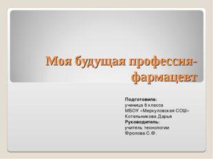 Моя будущая профессия-фармацевт Подготовила: ученица 8 класса МБОУ «Меркуловс