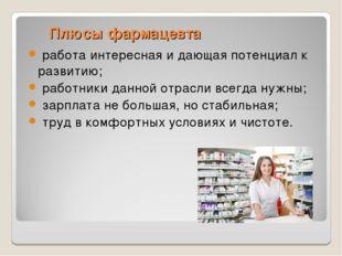 Плюсы фармацевта работа интересная и дающая потенциал к развитию; работник