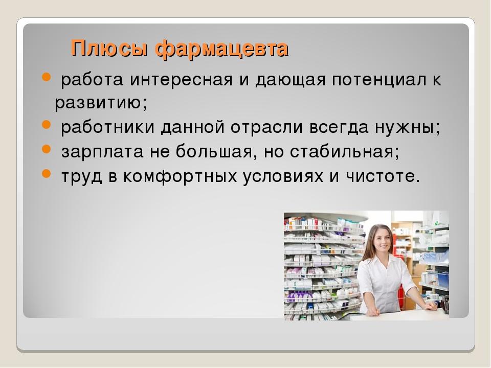 Плюсы фармацевта работа интересная и дающая потенциал к развитию; работник...