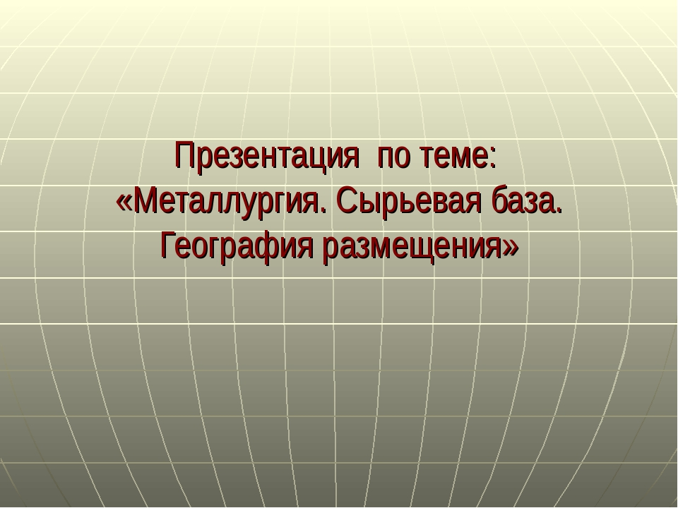Презентация по теме: «Металлургия. Сырьевая база. География размещения»