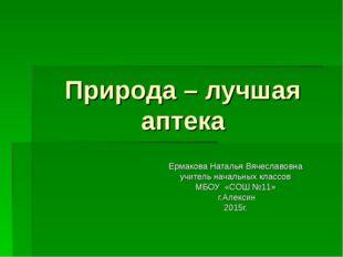 Природа – лучшая аптека Ермакова Наталья Вячеславовна учитель начальных класс