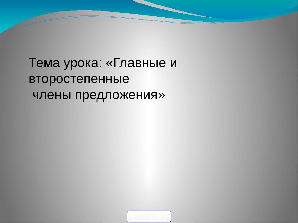 Тема урока: «Главные и второстепенные члены предложения» 900igr.net