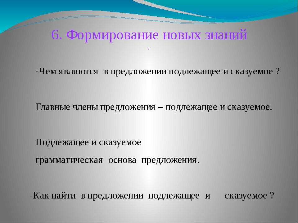 6. Формирование новых знаний . -Чем являются в предложении подлежащее и сказу...
