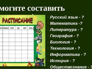 Помогите составить расписание! Русский язык - ? Математика -? Литература - ?