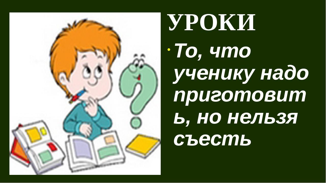УРОКИ То, что ученику надо приготовить, но нельзя съесть