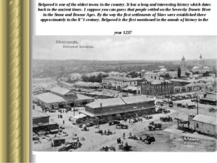 Belgorod is one of the oldest towns in the country. It has a long and interes