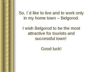 So, I´d like to live and to work only in my home town – Belgorod. I wish Belg