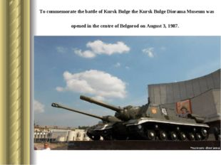 To commemorate the battle of Kursk Bulge the Kursk Bulge Diorama Museum was o