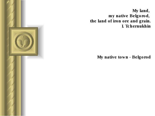 My land, my native Belgorod, the land of iron ore and grain. I. Tchernukhin M...