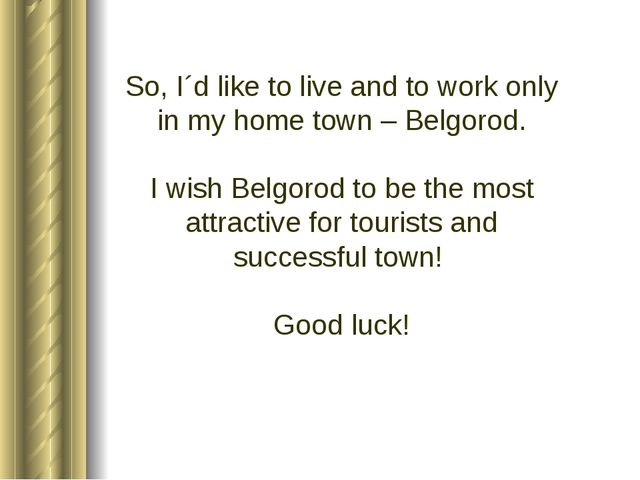 So, I´d like to live and to work only in my home town – Belgorod. I wish Belg...