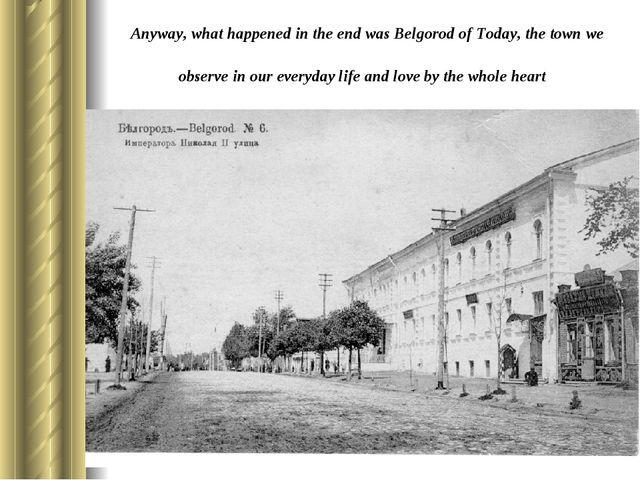 Anyway, what happened in the end was Belgorod of Today, the town we observe i...