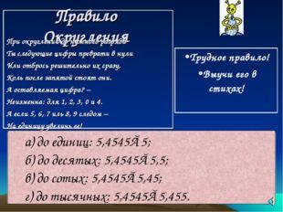 Правило Округления а) до единиц: 5,4545≈5; б) до десятых: 5,4545≈5,5; в) до с