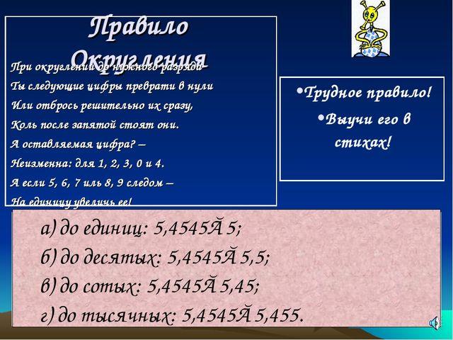 Правило Округления а) до единиц: 5,4545≈5; б) до десятых: 5,4545≈5,5; в) до с...