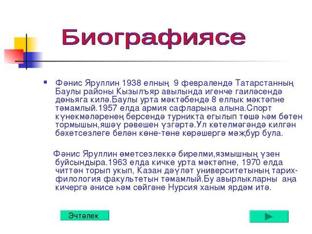Биографиясе Фәнис Яруллин 1938 елның 9 февралендә Татарстанның Баулы районы К...
