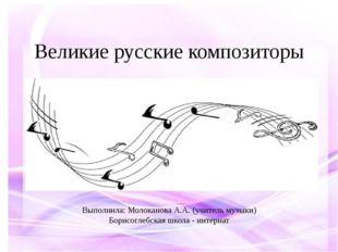 Великие русские композиторы Выполнила: Молоканова А.А. (учитель музыки) Борис