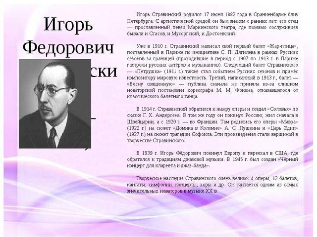 Игорь Федорович Стравинский (1882–1971) Игорь Стравинский родился 17 июня 188...