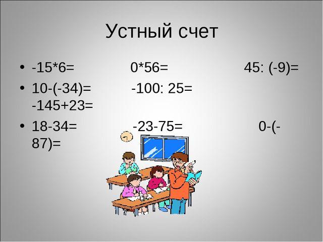 Устный счет -15*6= 0*56= 45: (-9)= 10-(-34)= -100: 25= -145+23= 18-34= -23-75...