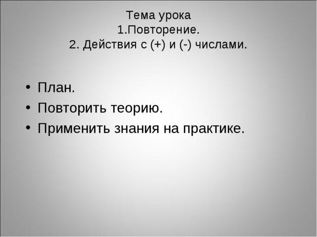 Тема урока 1.Повторение. 2. Действия с (+) и (-) числами. План. Повторить тео...