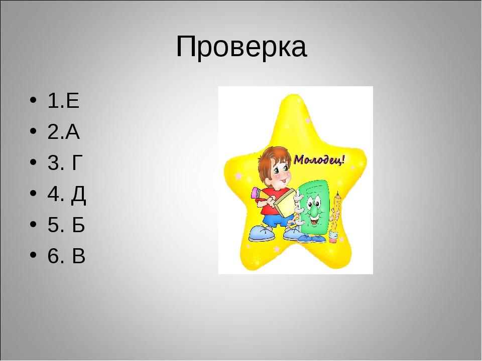 Проверка 1.Е 2.А 3. Г 4. Д 5. Б 6. В