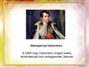 В 1804 году Наполеон создал книгу, включавшую все гражданские Законы. Императ