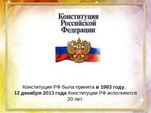 Конституция РФ была принята в 1993 году. 12 декабря 2013 года Конституции РФ