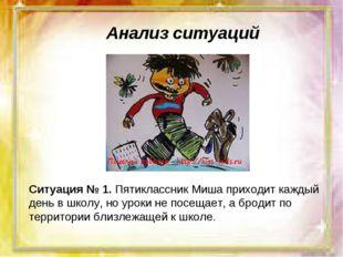 Анализ ситуаций Ситуация № 1. Пятиклассник Миша приходит каждый день в школу,