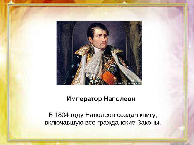 В 1804 году Наполеон создал книгу, включавшую все гражданские Законы. Императ...