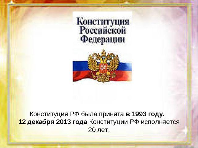 Конституция РФ была принята в 1993 году. 12 декабря 2013 года Конституции РФ...