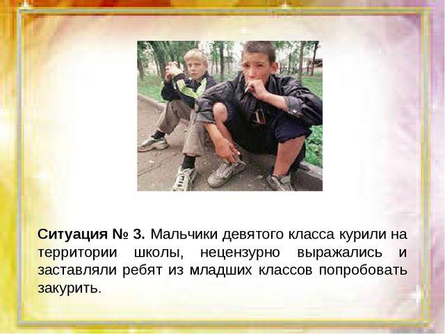 Ситуация № 3. Мальчики девятого класса курили на территории школы, нецензурно...