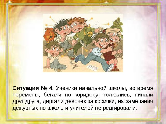 Ситуация № 4. Ученики начальной школы, во время перемены, бегали по коридору,...