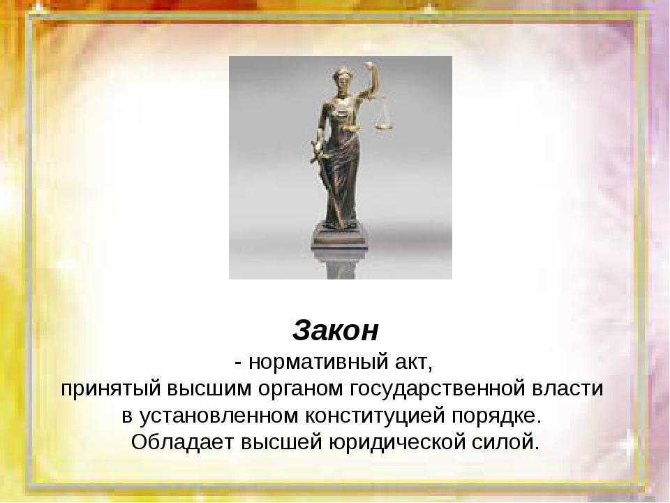 Закон - нормативный акт, принятый высшим органом государственной власти в уст...