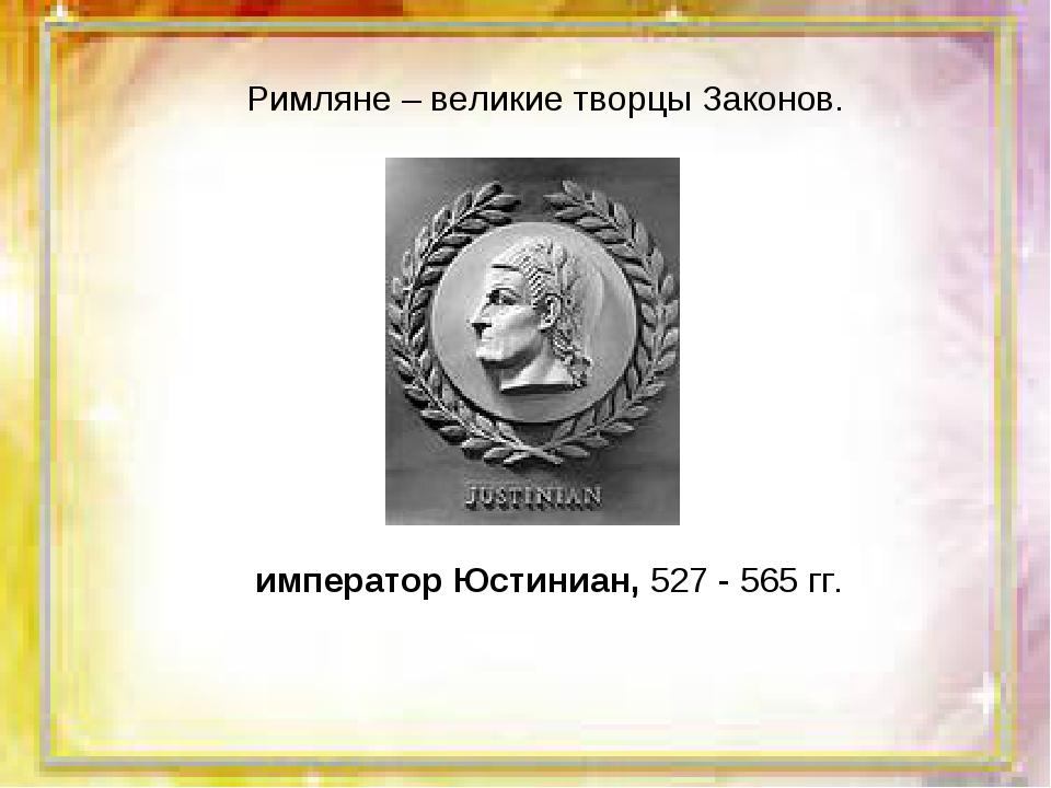 Римляне – великие творцы Законов. император Юстиниан, 527 - 565 гг.