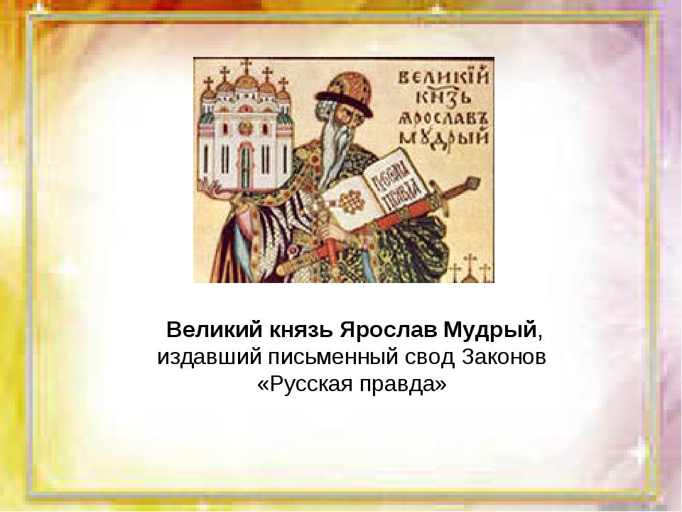 Великий князь Ярослав Мудрый, издавший письменный свод Законов «Русская правда»