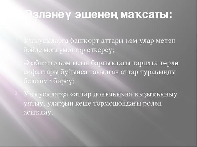 Эҙләнеү эшенең маҡсаты: Уҡыусыларға башҡорт аттары һәм улар менән бәйле мәғл...