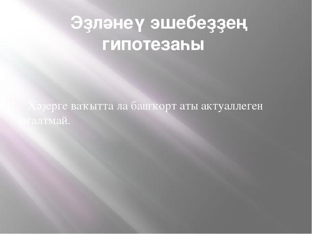 Эҙләнеү эшебеҙҙең гипотезаһы Хәҙерге ваҡытта ла башҡорт аты актуаллеген юғал...