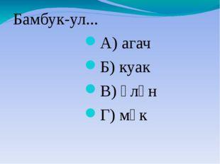 Бамбук-ул... А) агач Б) куак В) үлән Г) мүк