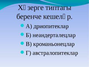 Хәзерге типтагы беренче кешеләр. А) дриопитеклар Б) неандерталецлар В) кроман