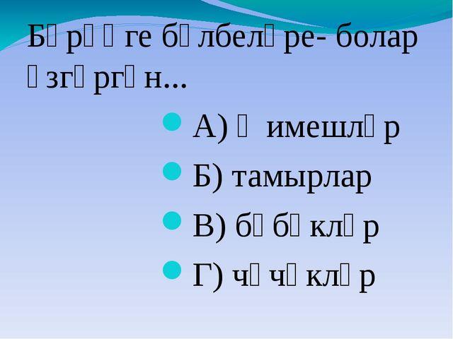 Бәрәңге бүлбеләре- болар үзгәргән... А) җимешләр Б) тамырлар В) бәбәкләр Г) ч...