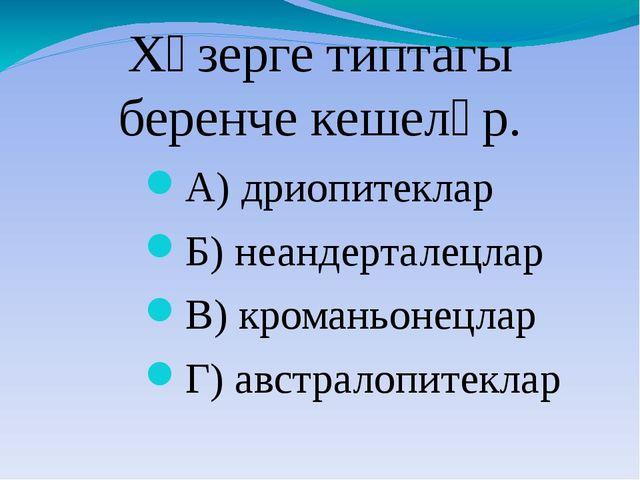 Хәзерге типтагы беренче кешеләр. А) дриопитеклар Б) неандерталецлар В) кроман...