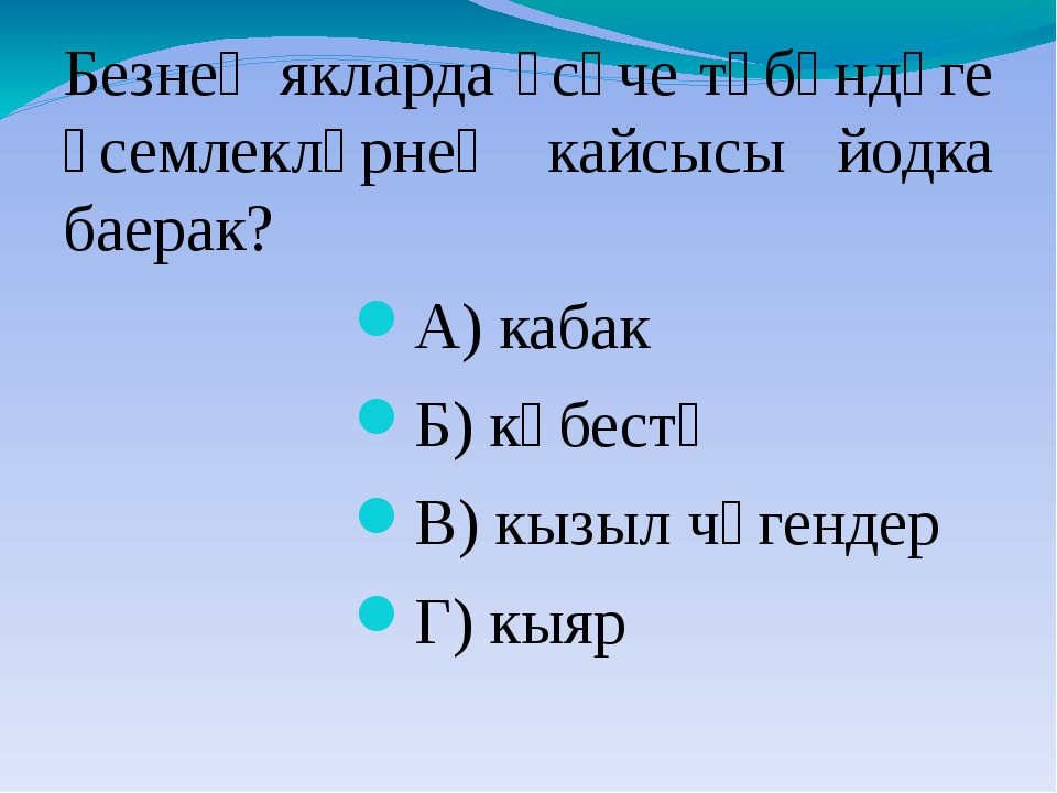 Безнең якларда үсүче түбәндәге үсемлекләрнең кайсысы йодка баерак? А) кабак Б...